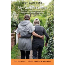My Parent's Keeper: The Guilt, Grief, Guesswork, and Unexpected Gifts of Caregiving by Jody Gastfriend, 9780300221350