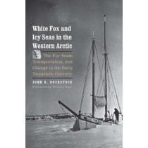 White Fox and Icy Seas in the Western Arctic: The Fur Trade, Transportation, and Change in the Early Twentieth Century by John R. Bockstoce, 9780300221794