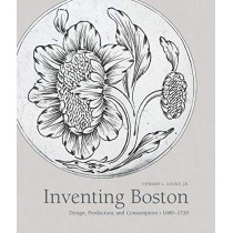 Inventing Boston: Design, Production, and Consumption, 1680-1720 by Edward Cooke, 9780300232110
