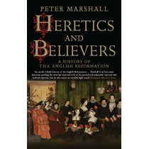 Heretics and Believers: A History of the English Reformation by Peter Marshall, 9780300234589