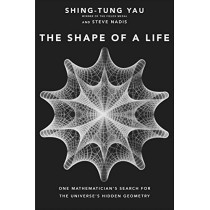 The Shape of a Life: One Mathematician's Search for the Universe's Hidden Geometry by Shing-Tung Yau, 9780300235906