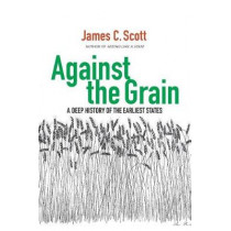 Against the Grain: A Deep History of the Earliest States by James C. Scott, 9780300240214