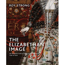The Elizabethan Image: An Introduction to English Portraiture, 1558-1603 by Roy Strong, 9780300244298