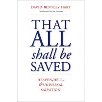 That All Shall Be Saved: Heaven, Hell, and Universal Salvation by David Bentley Hart, 9780300246223