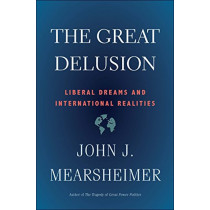 The Great Delusion: Liberal Dreams and International Realities by John J. Mearsheimer, 9780300248562