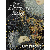 The Elizabethan Image: An Introduction to English Portraiture, 1558-1603 by Roy Strong, 9780300260595