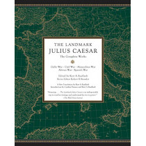 The Landmark Julius Caesar: The Complete Works: Gallic War, Civil War, Alexandrian War, African War, and Spanish War by Kurt A. Raaflaub, 9780307455444