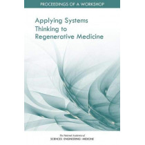 Applying Systems Thinking to Regenerative Medicine: Proceedings of a Workshop by National Academies of Sciences, Engineering, and Medicine, 9780309151825