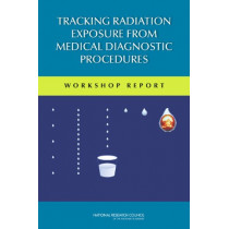 Tracking Radiation Exposure from Medical Diagnostic Procedures: Workshop Reports by Committee on Tracking Radiation Doses from Medical Diagnostic Procedures, 9780309257664