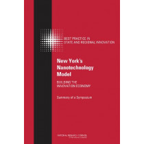 New York's Nanotechnology Model: Building the Innovation Economy: Summary of a Symposium by Committee on Competing in the 21st Century: Best Practice in State and Regional Innovation Initiatives, 9780309293174