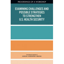 Examining Challenges and Possible Strategies to Strengthen U.S. Health Security: Proceedings of a Workshop by National Academies of Sciences, Engineering, and Medicine, 9780309463751