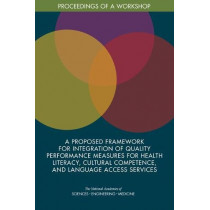 A Proposed Framework for Integration of Quality Performance Measures for Health Literacy, Cultural Competence, and Language Access Services: Proceedings of a Workshop by National Academies of Sciences, Engineering, and Medicine, 9780309466721