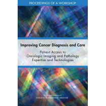 Improving Cancer Diagnosis and Care: Patient Access to Oncologic Imaging and Pathology Expertise and Technologies: Proceedings of a Workshop by National Academies of Sciences, Engineering, and Medicine, 9780309478281