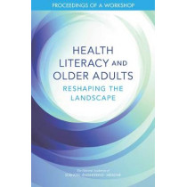 Health Literacy and Older Adults: Reshaping the Landscape: Proceedings of a Workshop by National Academies of Sciences, Engineering, and Medicine, 9780309479462