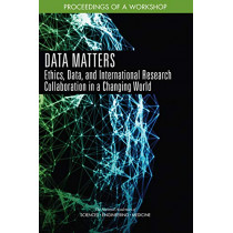 Data Matters: Ethics, Data, and International Research Collaboration in a Changing World: Proceedings of a Workshop by National Academies of Sciences, Engineering, and Medicine, 9780309482479