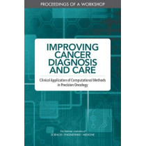 Improving Cancer Diagnosis and Care: Clinical Application of Computational Methods in Precision Oncology: Proceedings of a Workshop by National Academies of Sciences, Engineering, and Medicine, 9780309490818
