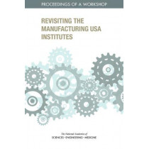 Revisiting the Manufacturing USA Institutes: Proceedings of a Workshop by National Academies of Sciences, Engineering, and Medicine, 9780309491624