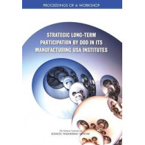 Strategic Long-Term Participation by DoD in Its Manufacturing USA Institutes: Proceedings of a Workshop by National Academies of Sciences, Engineering, and Medicine, 9780309492485