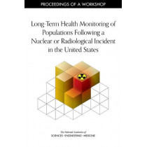 Long-Term Health Monitoring of Populations Following a Nuclear or Radiological Incident in the United States: Proceedings of a Workshop by National Academies of Sciences, Engineering, and Medicine, 9780309492638