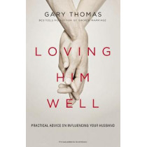 Loving Him Well: Practical Advice on Influencing Your Husband by Gary L. Thomas, 9780310341888
