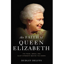 The Faith of Queen Elizabeth: The Poise, Grace, and Quiet Strength Behind the Crown by Dudley Delffs, 9780310358879