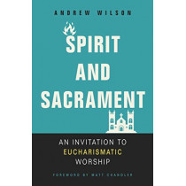 Spirit and Sacrament: An Invitation to Eucharismatic Worship by Andrew Wilson, 9780310536475