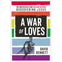 A War of Loves: The Unexpected Story of a Gay Activist Discovering Jesus by David Bennett, 9780310538103