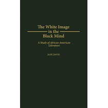 The White Image in the Black Mind: A Study of African American Literature by Jane Davis, 9780313304644