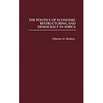 The Politics of Economic Restructuring and Democracy in Africa by Obioma M. Iheduru, 9780313308338
