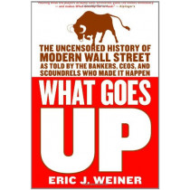 What Goes Up: The Uncensored History of Modern Wall Street as Told by the Bankers, Brokers, CEOs, and Scoundrels Who Made It Happen by Eric J Weiner, 9780316066372