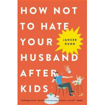 How Not to Hate Your Husband After Kids by Jancee Dunn, 9780316267090