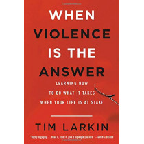 When Violence Is the Answer: Learning How to Do What It Takes When Your Life Is at Stake by Tim Larkin, 9780316354653