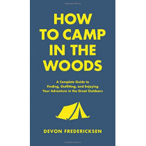 How to Camp in the Woods: A Complete Guide to Finding, Outfitting, and Enjoying Your Adventure in the Great Outdoors by Devon Fredericksen, 9780316420815