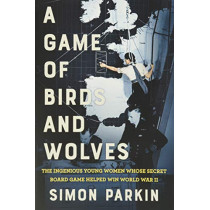 A Game of Birds and Wolves: The Ingenious Young Women Whose Secret Board Game Helped Win World War II by Simon Parkin, 9780316492096
