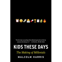 Kids These Days: The Making of Millennials by Malcolm Harris, 9780316510851