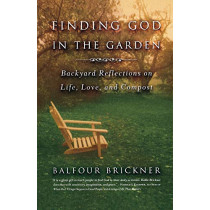 Finding God in the Garden: Backyard Reflections on Life, Love, and Compost by Balfour Brickner, 9780316738668