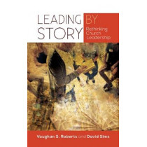 Leading by Story: Rethinking Church Leadership by Vaughan Roberts, 9780334055471