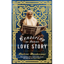 Censoring An Iranian Love Story: A novel by Shahriar Mandanipour, 9780349121451