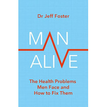 Man Alive: The health problems men face and how to fix them by Dr Jeff Foster, 9780349427850