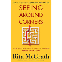 Seeing Around Corners: How to Spot Inflection Points in Business Before They Happen by ,Rita Mcgrath, 9780358022336
