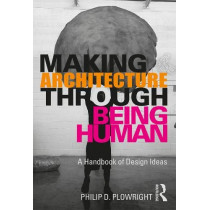 Making Architecture Through Being Human: A Handbook of Design Ideas by Philip D. Plowright, 9780367204778