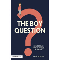 The Boy Question: How To Teach Boys To Succeed In School by Mark Roberts, 9780367509118