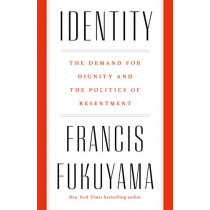 Identity: The Demand for Dignity and the Politics of Resentment by Francis Fukuyama, 9780374129293