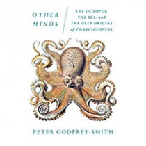 Other Minds: The Octopus, the Sea, and the Deep Origins of Consciousness by Professor of Philosophy Peter Godfrey-Smith, 9780374537197