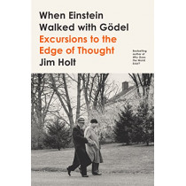 When Einstein Walked with Goedel: Excursions to the Edge of Thought by Jim Holt, 9780374538422