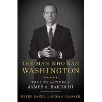 The Man Who Ran Washington: The Life and Times of James A. Baker III by Peter Baker, 9780385540551