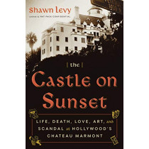The Castle on Sunset: Life, Death, Love, Art, and Scandal at Hollywood's Chateau Marmont by Shawn Levy, 9780385543163