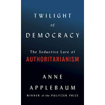 Twilight of Democracy: The Seductive Lure of the Authoritarian State by Anne Applebaum, 9780385545808