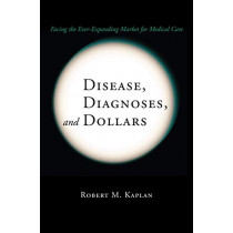 Disease, Diagnoses, and Dollars: Facing the Ever-Expanding Market for Medical Care by Robert M. Kaplan, 9780387740447