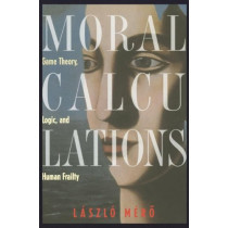 Moral Calculations: Game Theory, Logic, and Human Frailty by Laszlo Mero, 9780387984193